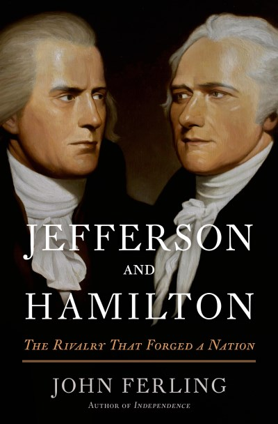 John Ferling Jefferson And Hamilton The Rivalry That Forged A Nation
