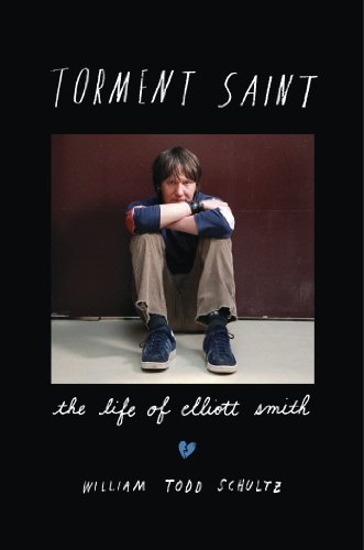 William Todd Schultz Torment Saint The Life Of Elliott Smith