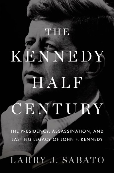 Larry J. Sabato The Kennedy Half Century The Presidency Assassination And Lasting Legacy
