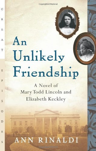 Ann Rinaldi An Unlikely Friendship A Novel Of Mary Todd Lincoln And Elizabeth Keckle