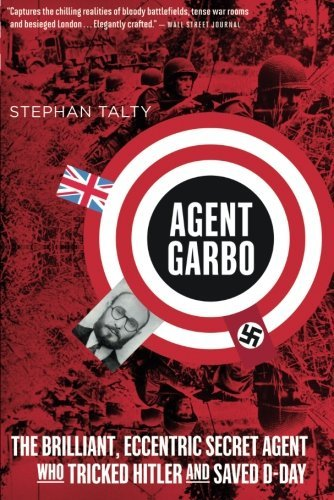 Stephan Talty Agent Garbo The Brilliant Eccentric Secret Agent Who Tricked