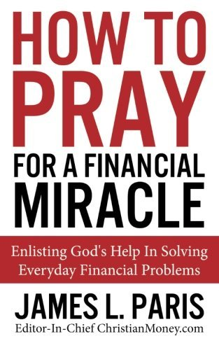 James L. Paris How To Pray For A Financial Miracle Enlisting God's Help In Solving Everyday Financia