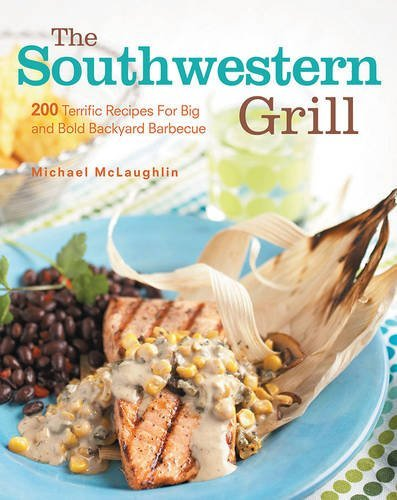 Michael Mclaughlin The Southwestern Grill 200 Terrific Recipes For Big And Bold Backyard Ba