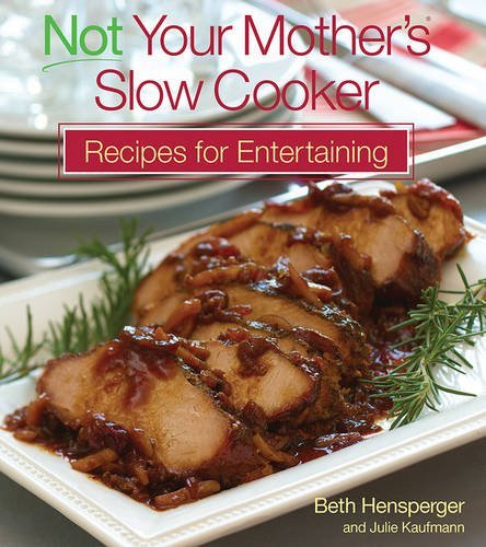 Beth Hensperger Not Your Mother's Slow Cooker Recipes For Entertai
