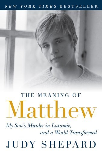 Judy Shepard The Meaning Of Matthew My Son's Murder In Laramie And A World Transform