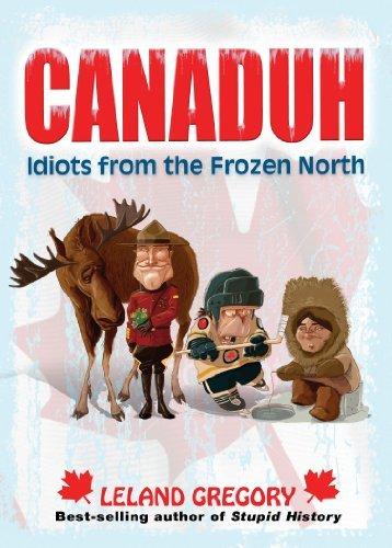 Leland Gregory Canaduh Idiots From The Frozen North