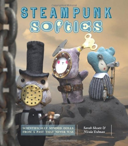 Sarah Skeate Steampunk Softies Scientifically Minded Dolls From A Past That Neve