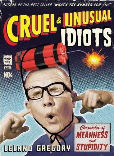 Leland Gregory Cruel And Unusual Idiots Chronicles Of Meanness And Stupidity