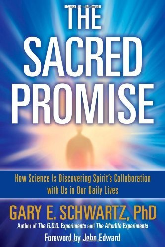 Gary E. Schwartz The Sacred Promise How Science Is Discovering Spirit's Collaboration