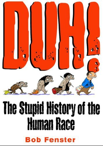 Bob Fenster Duh! The Stupid History Of The Human Race Original