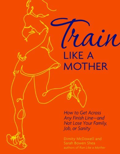 Sarah Bowen Shea Train Like A Mother How To Get Across Any Finish Line And Not Lose