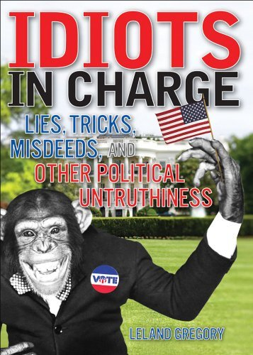 Leland Gregory Idiots In Charge Lies Trick Misdeeds And Other Political Untrut