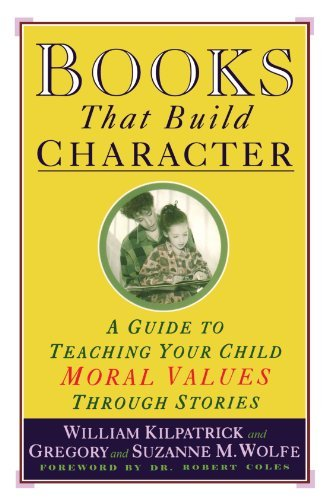 William Kilpatrick Books That Build Character A Guide To Teaching Your Child Moral Values Throu