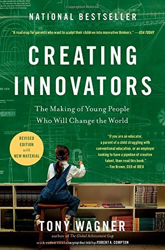 Tony Wagner Creating Innovators The Making Of Young People Who Will Change The Wo
