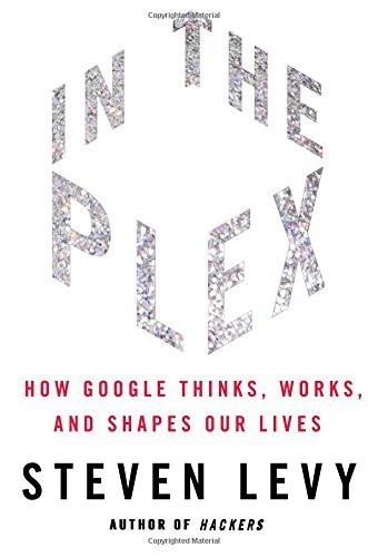Steven Levy In The Plex How Google Thinks Works And Shapes Our Lives