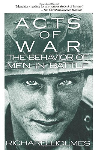 Richard Holmes Acts Of War The Behavior Of Men In Battle