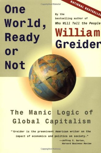 William Greider One World Ready Or Not The Manic Logic Of Global Capitalism