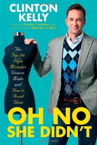 Clinton Kelly Oh No She Didn't The Top 100 Style Mistakes Women Make And How To