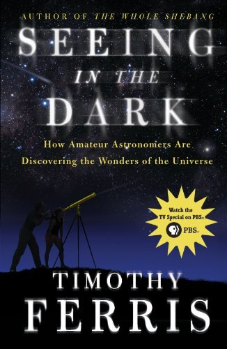 Timothy Ferris Seeing In The Dark How Amateur Astronomers Are Discovering The Wonde