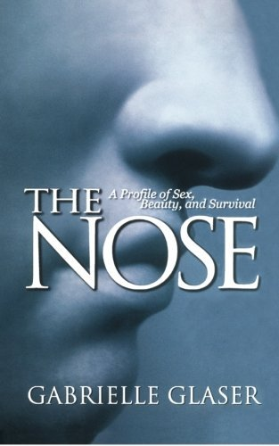 Gabrielle Glaser The Nose A Profile Of Sex Beauty And Survival