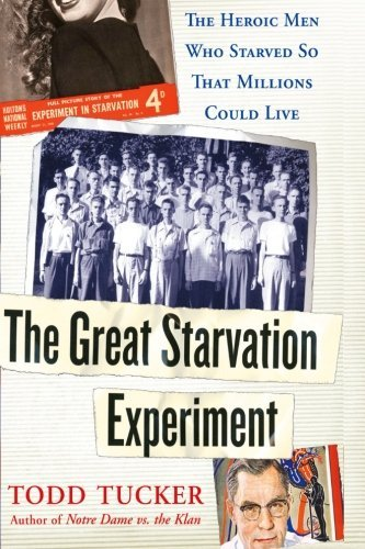 Todd Tucker The Great Starvation Experiment The Heroic Men Who Starved So That Millions Could