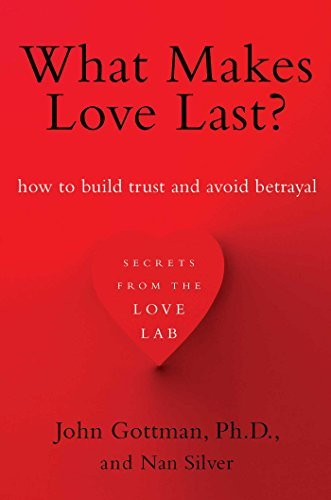 John Gottman What Makes Love Last? How To Build Trust And Avoid Betrayal
