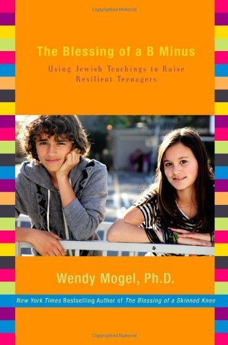 Wendy Mogel The Blessing Of A B Minus Using Jewish Teachings To Raise Resilient Teenage