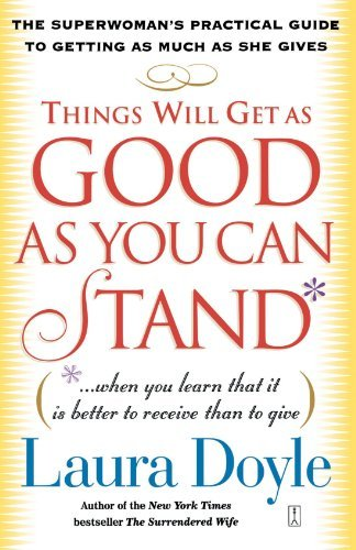 Laura Doyle Things Will Get As Good As You Can Stand (when You Learn That It Is Better To Receive Than