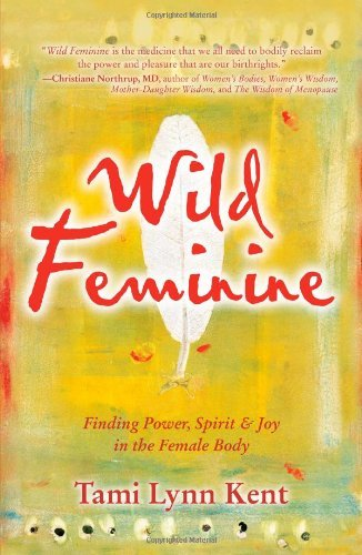 Tami Lynn Kent Wild Feminine Finding Power Spirit & Joy In The Female Body