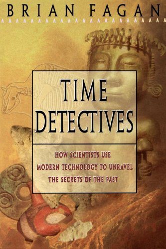Brian Fagan Time Detectives How Archaeologist Use Technology To Recapture The