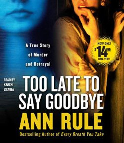 Ann Rule Too Late To Say Goodbye A True Story Of Murder And Betrayal