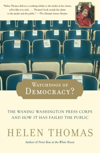 Helen Thomas Watchdogs Of Democracy? The Waning Washington Press Corps And How It Has