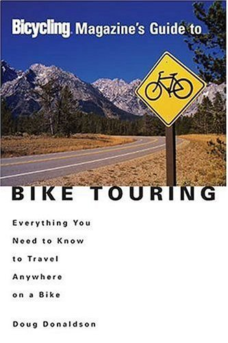 Doug Donaldson Bicycling Magazine's Guide To Bike Touring Everything You Need To Know To Travel Anywhere On