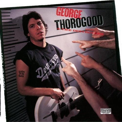 George & Destroyers Thorogood Born To Be Bad