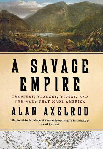 Alan Axelrod A Savage Empire Trappers Traders Tribes And The Wars That Made
