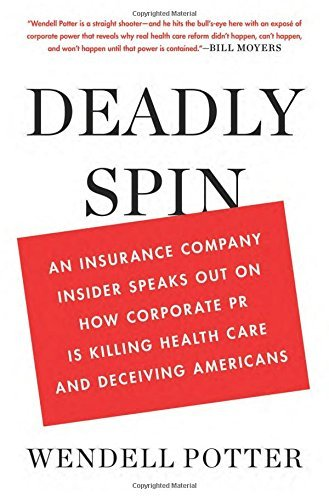 Wendell Potter Deadly Spin An Insurance Company Insider Speaks Out On How Co