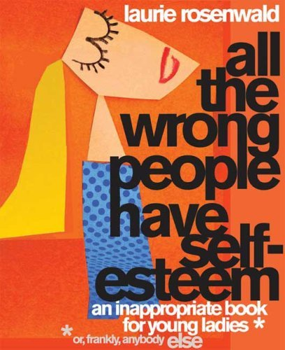 Laurie Rosenwald All The Wrong People Have Self Esteem An Inappropriate Book For Young Ladies Or Frankl