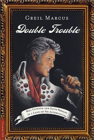Greil Marcus Double Trouble Bill Clinton And Elvis Presley In A Land Of No Al