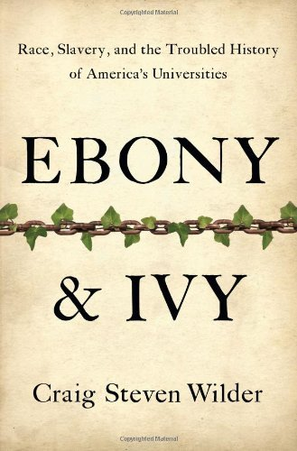 Craig Steven Wilder Ebony And Ivy Race Slavery And The Troubled History Of Americ