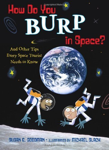 Susan E. Goodman How Do You Burp In Space? And Other Tips Every Space Tourist Needs To Know
