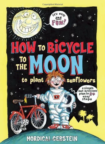Mordicai Gerstein How To Bicycle To The Moon To Plant Sunflowers A Simple But Brilliant Plan In 24 Easy Steps