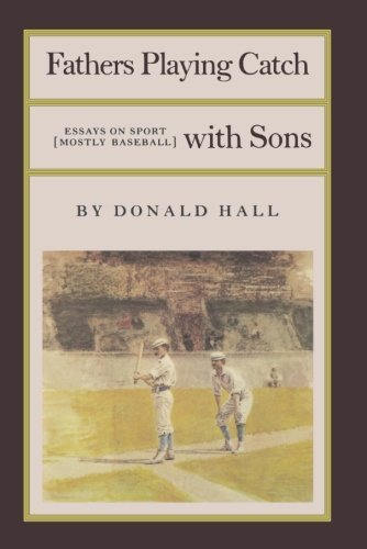 Donald Hall Fathers Playing Catch With Sons Essays On Sport (mostly Baseball)