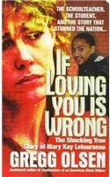 Gregg M. Olsen If Loving You Is Wrong The Shocking True Story Of Mary Kay Letourneau