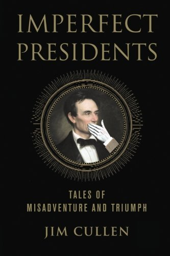 Jim Cullen Imperfect Presidents Tales Of Misadventure And Triumph