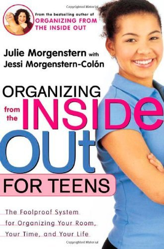 Julie Morgenstern Organizing From The Inside Out For Teens The Foolproof System For Organizing Your Room Yo