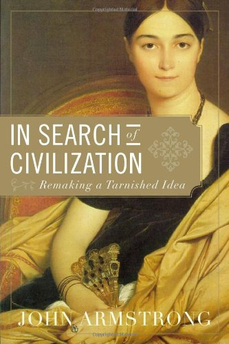 John Armstrong In Search Of Civilization Remaking A Tarnished Idea