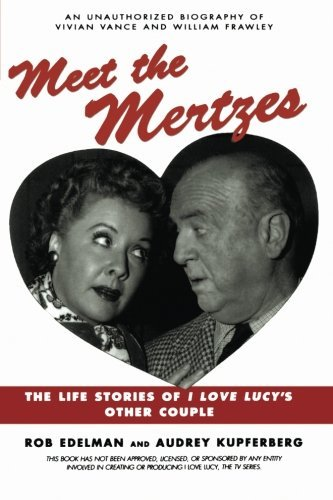 Rob Edelman Meet The Mertzes The Life Stories Of I Love Lucy's Other Couple