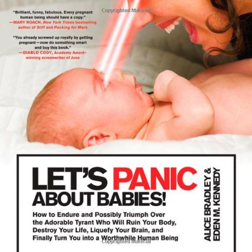 Alice Bradley Let's Panic About Babies! How To Endure And Possibly Triumph Over The Adora