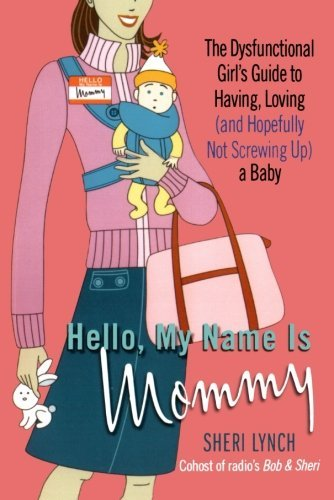 Sheri Lynch Hello My Name Is Mommy The Dysfunctional Girl's Guide To Having Loving