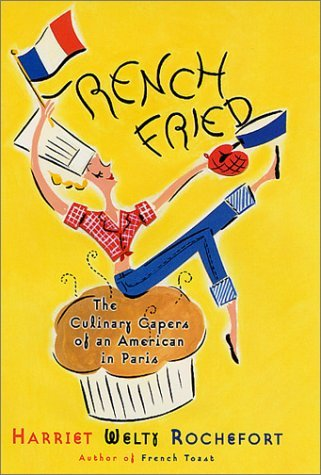 Harriet Welty Rochefort French Fried The Culinary Capers Of An American In Paris